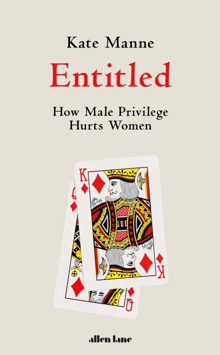 Entitled: How Male Privilege Hurts Women By Kate Manne — Review
